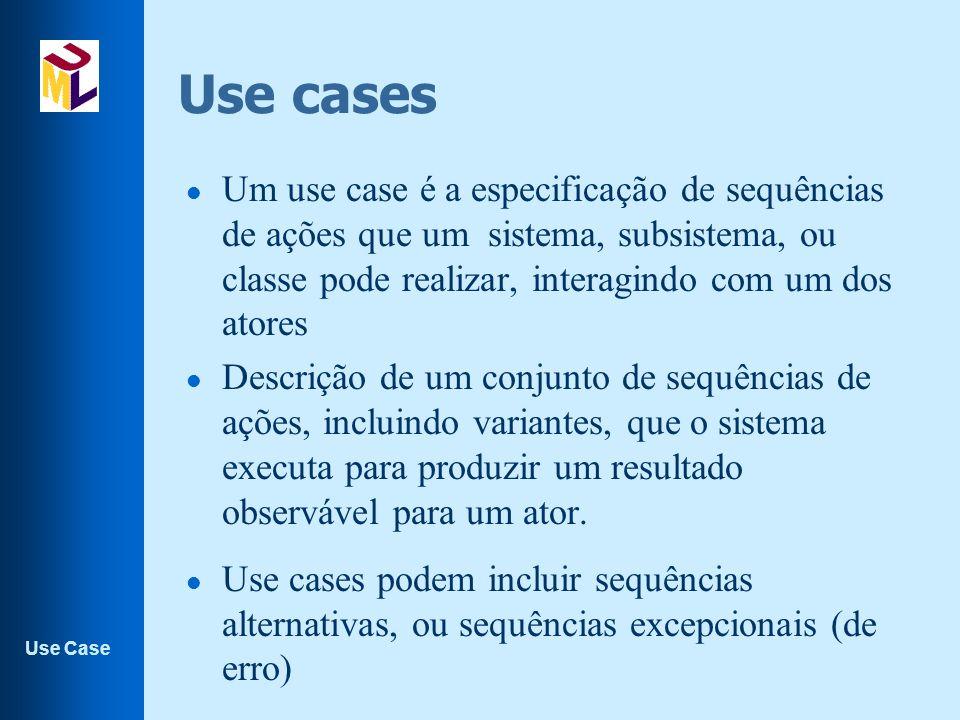 Use Case Use cases l Um use case é a especificação de sequências de ações que um sistema, subsistema, ou classe pode realizar, interagindo com um dos atores l Descrição de um conjunto de sequências de ações, incluindo variantes, que o sistema executa para produzir um resultado observável para um ator.