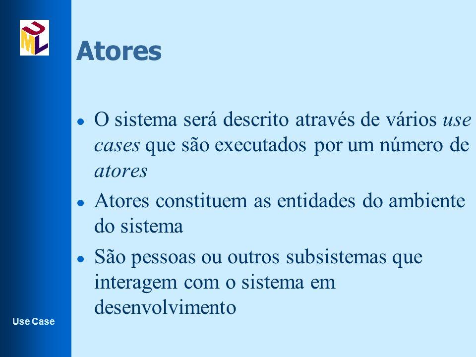 Use Case Atores l O sistema será descrito através de vários use cases que são executados por um número de atores l Atores constituem as entidades do ambiente do sistema l São pessoas ou outros subsistemas que interagem com o sistema em desenvolvimento