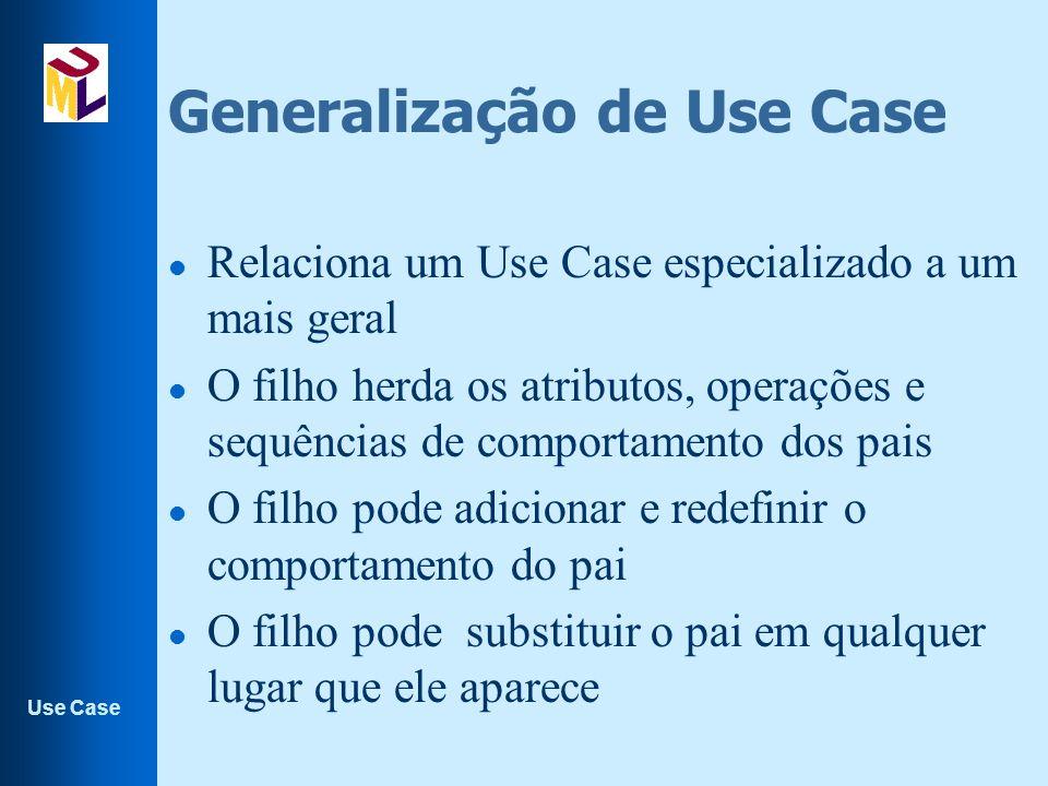 Use Case Generalização de Use Case l Relaciona um Use Case especializado a um mais geral l O filho herda os atributos, operações e sequências de comportamento dos pais l O filho pode adicionar e redefinir o comportamento do pai l O filho pode substituir o pai em qualquer lugar que ele aparece