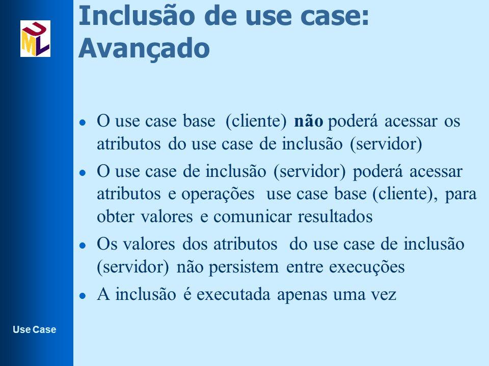 Use Case Inclusão de use case: Avançado l O use case base (cliente) não poderá acessar os atributos do use case de inclusão (servidor) l O use case de inclusão (servidor) poderá acessar atributos e operações use case base (cliente), para obter valores e comunicar resultados l Os valores dos atributos do use case de inclusão (servidor) não persistem entre execuções l A inclusão é executada apenas uma vez