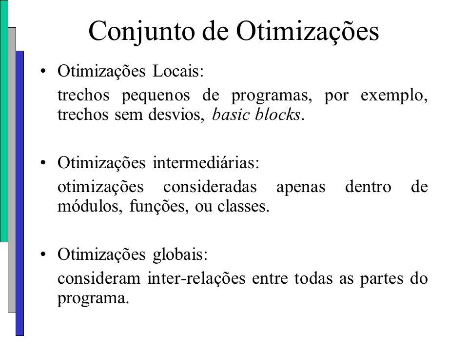 Conjunto de Otimizações Otimizações Locais: trechos pequenos de programas, por exemplo, trechos sem desvios, basic blocks. Otimizações intermediárias: