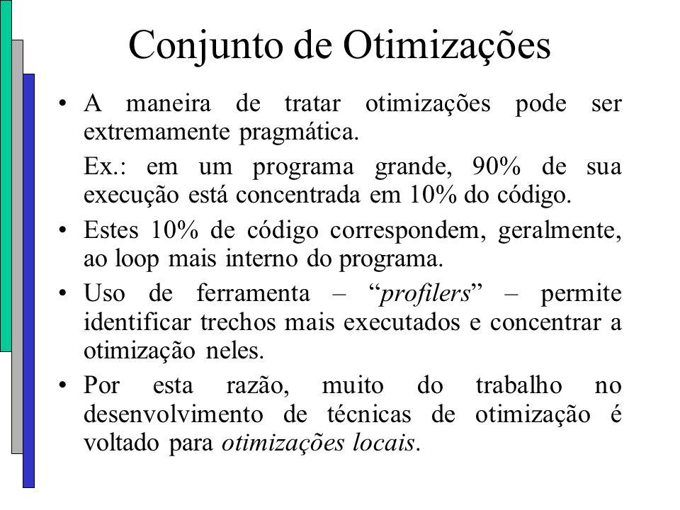 Conjunto de Otimizações A maneira de tratar otimizações pode ser extremamente pragmática. Ex.: em um programa grande, 90% de sua execução está concent