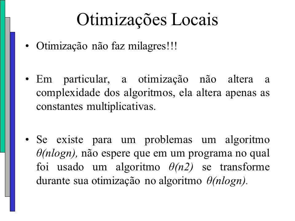 Otimizações Locais Otimização não faz milagres!!! Em particular, a otimização não altera a complexidade dos algoritmos, ela altera apenas as constante
