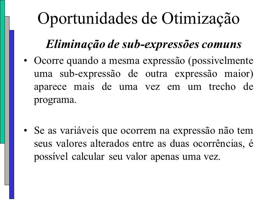 Oportunidades de Otimização Eliminação de sub-expressões comuns Ocorre quando a mesma expressão (possivelmente uma sub-expressão de outra expressão ma