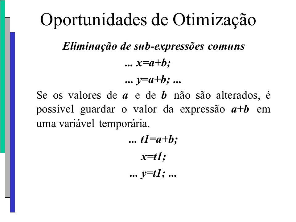 Oportunidades de Otimização Eliminação de sub-expressões comuns... x=a+b;... y=a+b;... Se os valores de a e de b não são alterados, é possível guardar