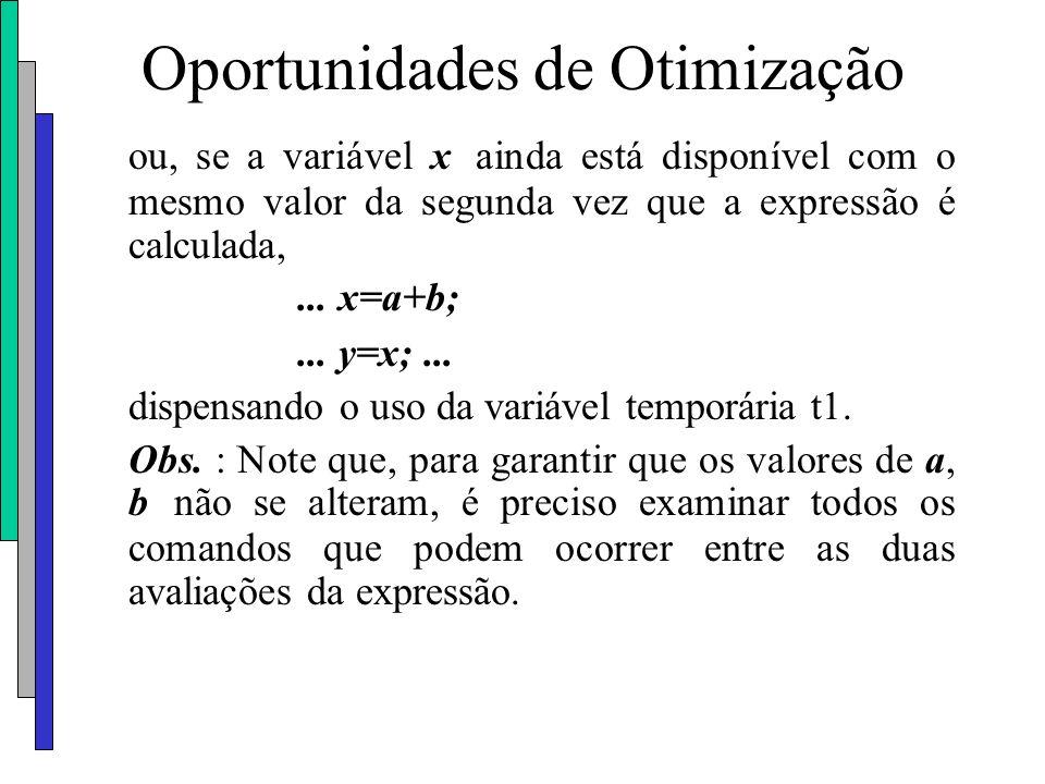 Oportunidades de Otimização ou, se a variável x ainda está disponível com o mesmo valor da segunda vez que a expressão é calculada,... x=a+b;... y=x;.
