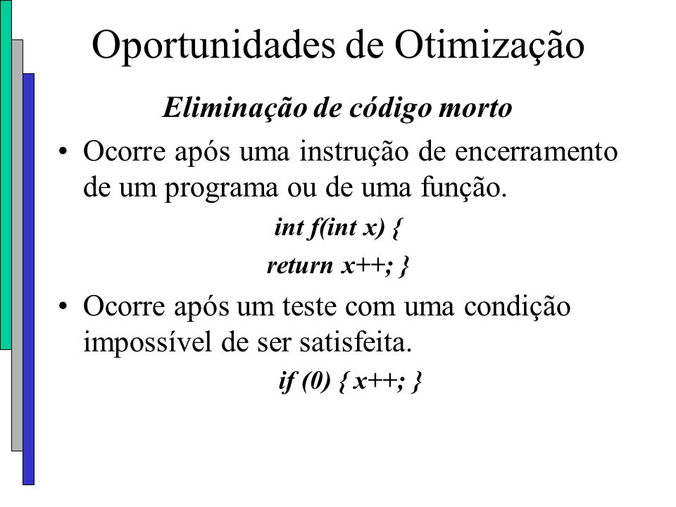 Oportunidades de Otimização Eliminação de código morto Ocorre após uma instrução de encerramento de um programa ou de uma função. int f(int x) { retur