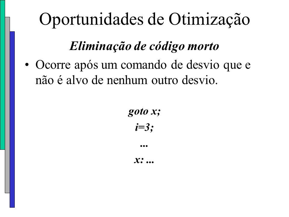 Oportunidades de Otimização Eliminação de código morto Ocorre após um comando de desvio que e não é alvo de nenhum outro desvio. goto x; i=3;... x:...