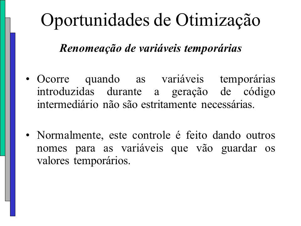 Oportunidades de Otimização Renomeação de variáveis temporárias Ocorre quando as variáveis temporárias introduzidas durante a geração de código interm