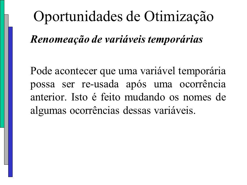 Oportunidades de Otimização Renomeação de variáveis temporárias Pode acontecer que uma variável temporária possa ser re-usada após uma ocorrência ante
