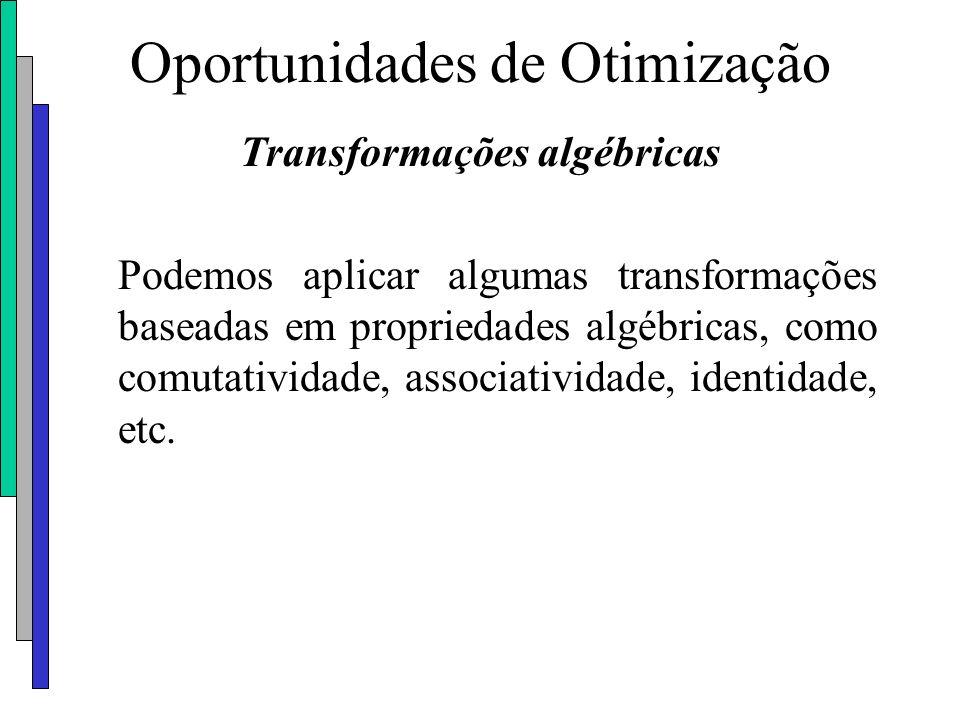 Oportunidades de Otimização Transformações algébricas Podemos aplicar algumas transformações baseadas em propriedades algébricas, como comutatividade,