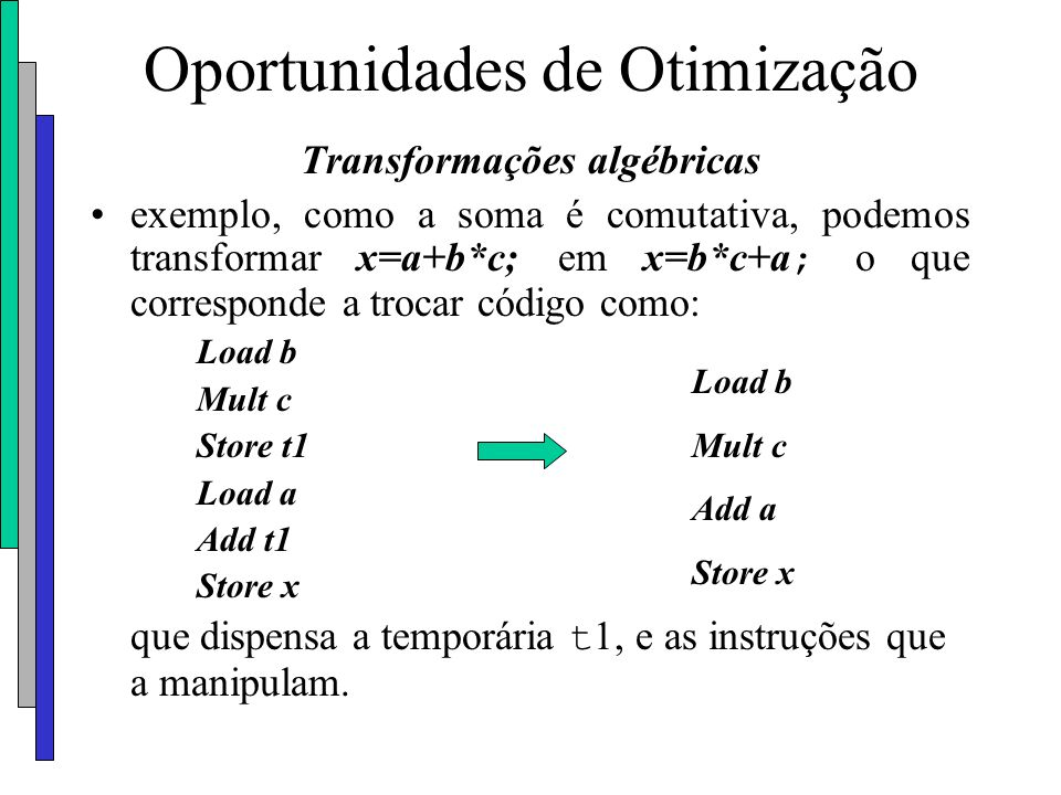 Oportunidades de Otimização Transformações algébricas exemplo, como a soma é comutativa, podemos transformar x=a+b*c; em x=b*c+a ; o que corresponde a
