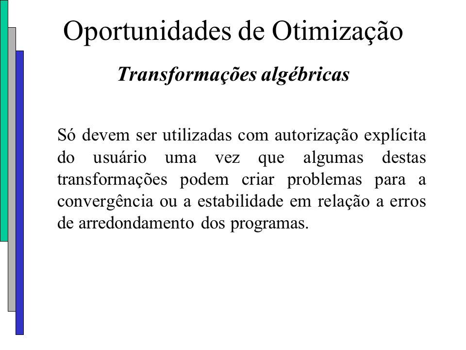 Oportunidades de Otimização Transformações algébricas Só devem ser utilizadas com autorização explícita do usuário uma vez que algumas destas transfor