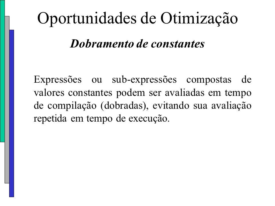 Oportunidades de Otimização Dobramento de constantes Expressões ou sub-expressões compostas de valores constantes podem ser avaliadas em tempo de comp