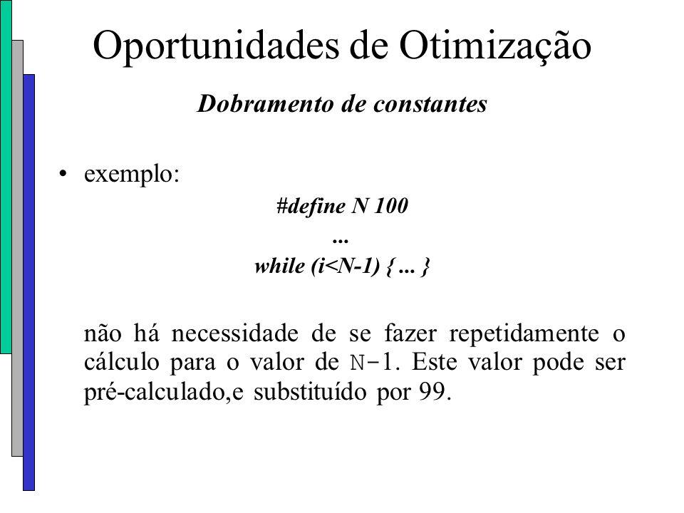 Oportunidades de Otimização Dobramento de constantes exemplo: #define N 100... while (i<N-1) {... } não há necessidade de se fazer repetidamente o cál