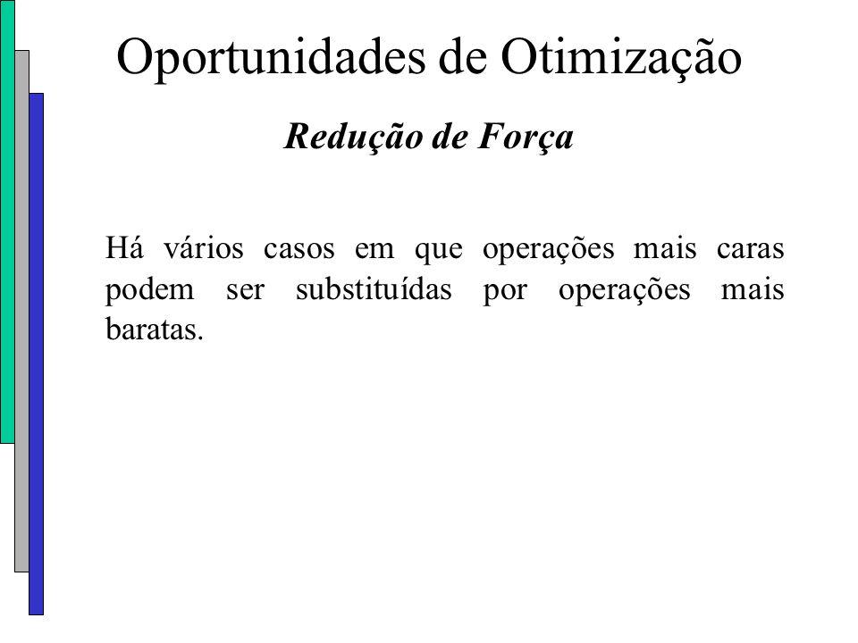 Oportunidades de Otimização Redução de Força Há vários casos em que operações mais caras podem ser substituídas por operações mais baratas.