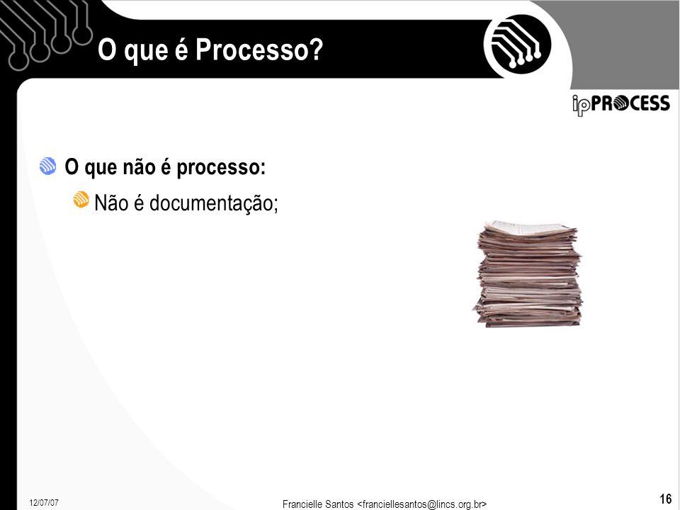 12/07/07 Francielle Santos 16 O que é Processo O que não é processo: Não é documentação;