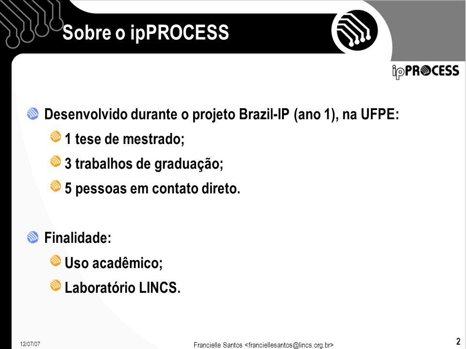 12/07/07 Francielle Santos 2 Sobre o ipPROCESS Desenvolvido durante o projeto Brazil-IP (ano 1), na UFPE: 1 tese de mestrado; 3 trabalhos de graduação; 5 pessoas em contato direto.