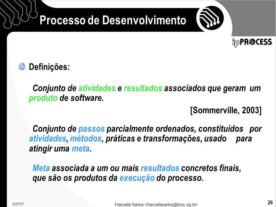 12/07/07 Francielle Santos 26 Processo de Desenvolvimento Definições: Conjunto de atividades e resultados associados que geram um produto de software.
