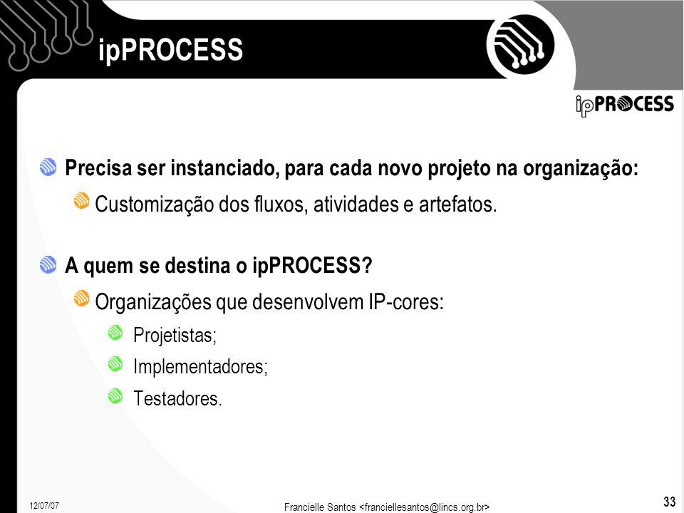 12/07/07 Francielle Santos 33 ipPROCESS Precisa ser instanciado, para cada novo projeto na organização: Customização dos fluxos, atividades e artefatos.