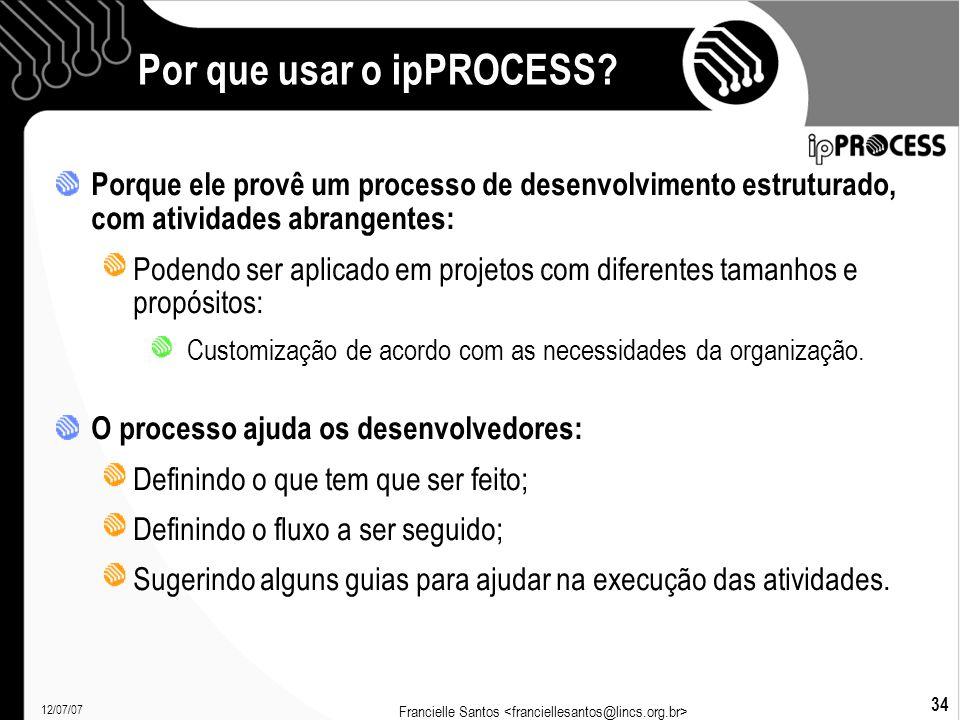 12/07/07 Francielle Santos 34 Por que usar o ipPROCESS.