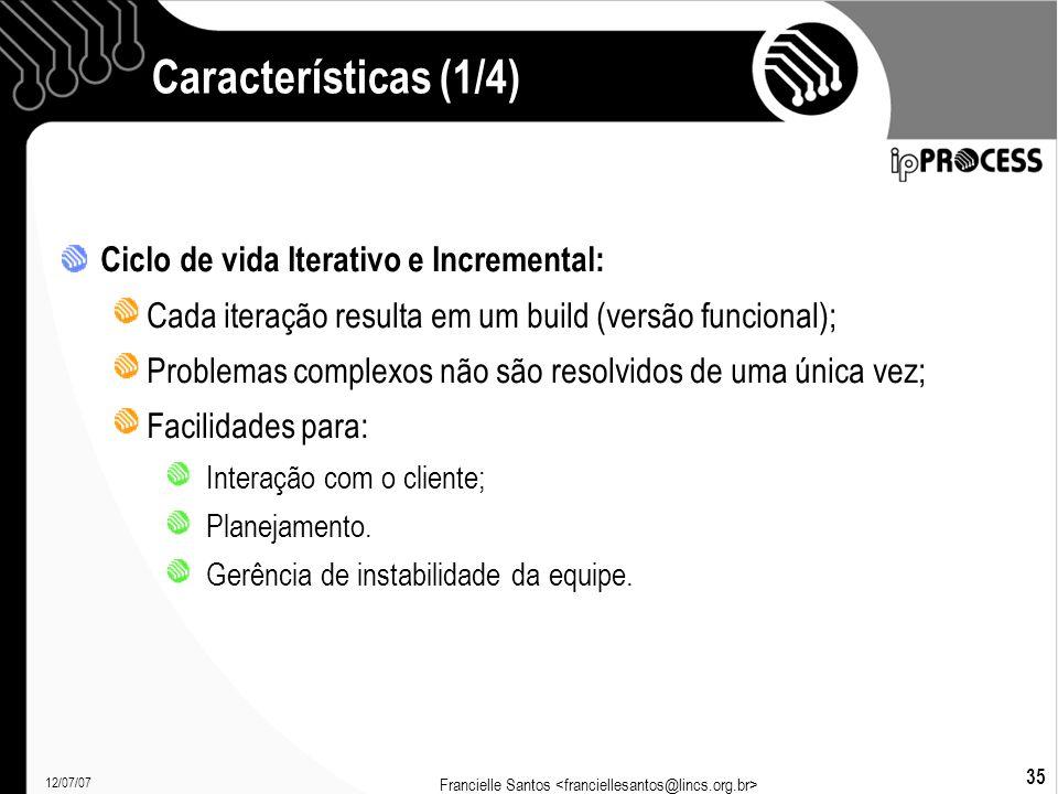 12/07/07 Francielle Santos 35 Características (1/4)  Ciclo de vida Iterativo e Incremental: Cada iteração resulta em um build (versão funcional); Problemas complexos não são resolvidos de uma única vez; Facilidades para: Interação com o cliente; Planejamento.