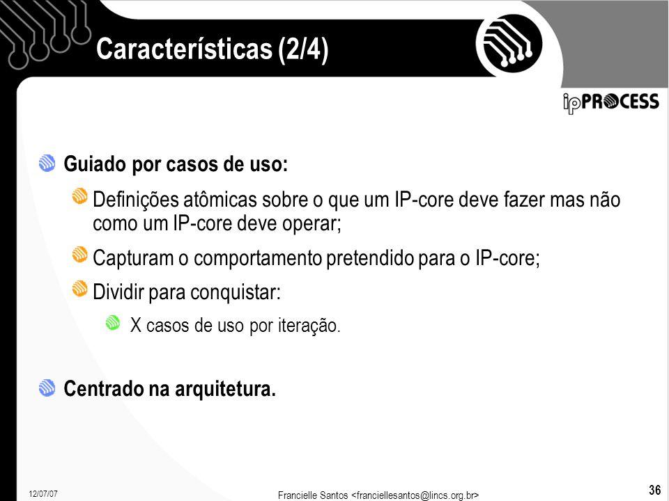 12/07/07 Francielle Santos 36 Características (2/4)  Guiado por casos de uso: Definições atômicas sobre o que um IP-core deve fazer mas não como um IP-core deve operar; Capturam o comportamento pretendido para o IP-core; Dividir para conquistar: X casos de uso por iteração.
