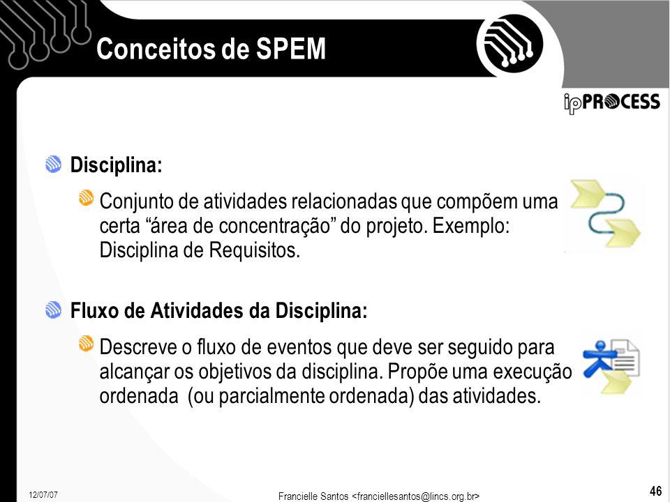12/07/07 Francielle Santos 46 Conceitos de SPEM Disciplina: Conjunto de atividades relacionadas que compõem uma certa área de concentração do projeto.