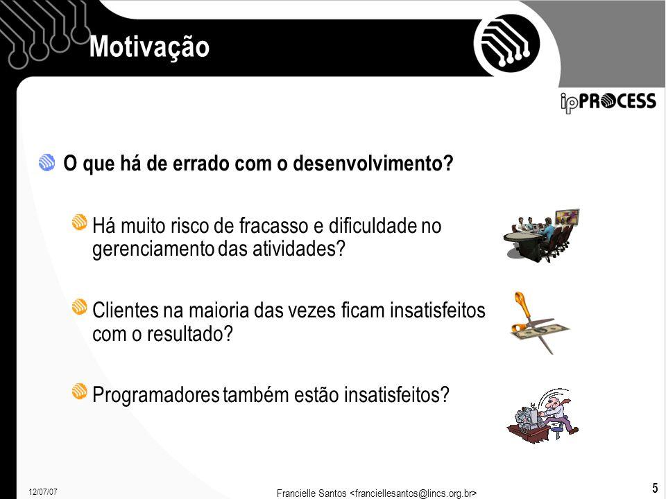 12/07/07 Francielle Santos 5 Motivação O que há de errado com o desenvolvimento.