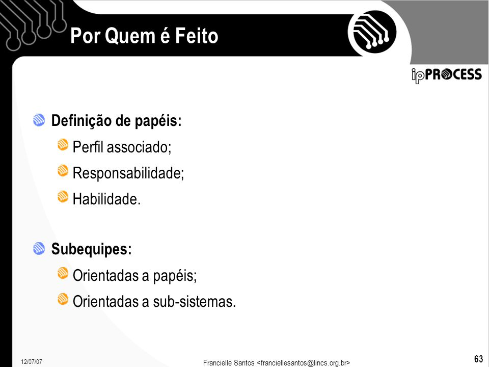 12/07/07 Francielle Santos 63 Por Quem é Feito Definição de papéis: Perfil associado; Responsabilidade; Habilidade.