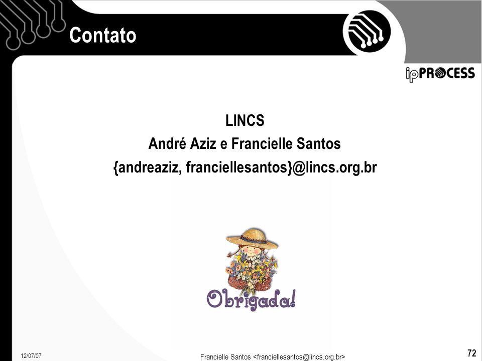 12/07/07 Francielle Santos 72 Contato LINCS André Aziz e Francielle Santos {andreaziz, franciellesantos}@lincs.org.br