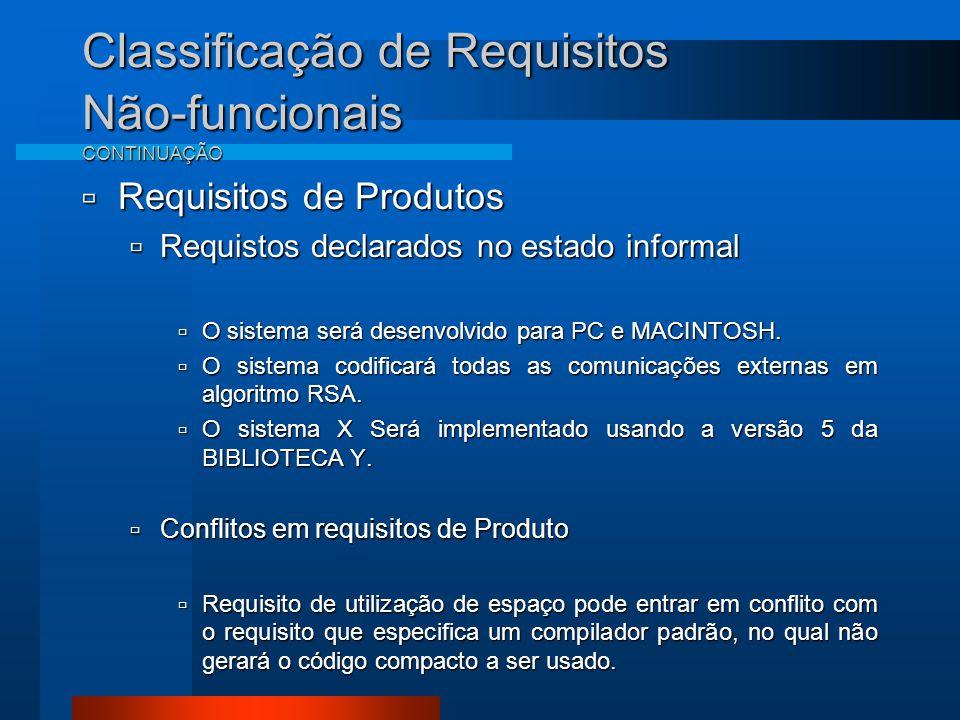 Classificação de Requisitos Não-funcionais CONTINUAÇÃO  Requisitos de Produtos  Requistos declarados no estado informal  O sistema será desenvolvido para PC e MACINTOSH.