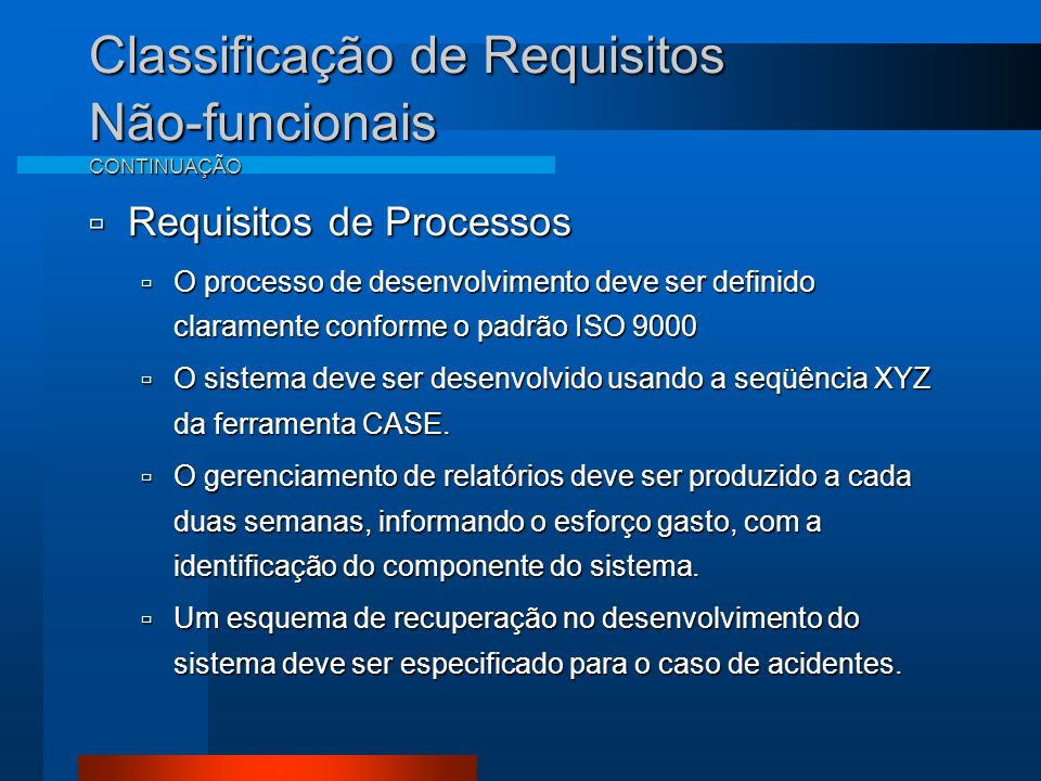 Classificação de Requisitos Não-funcionais CONTINUAÇÃO  Requisitos de Processos  O processo de desenvolvimento deve ser definido claramente conforme o padrão ISO 9000  O sistema deve ser desenvolvido usando a seqüência XYZ da ferramenta CASE.