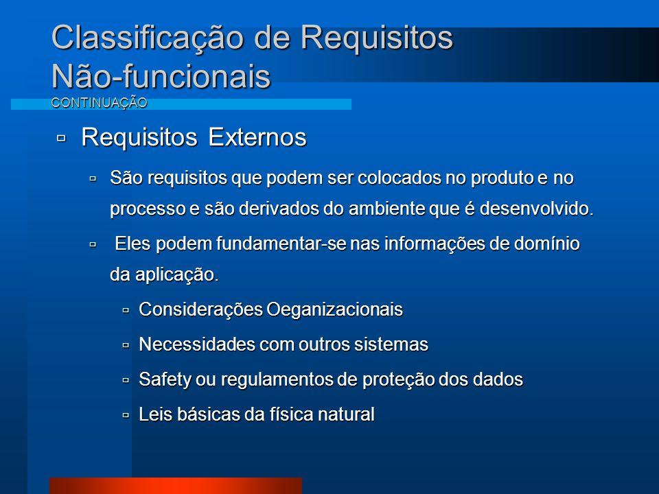 Classificação de Requisitos Não-funcionais CONTINUAÇÃO  Requisitos Externos  São requisitos que podem ser colocados no produto e no processo e são derivados do ambiente que é desenvolvido.