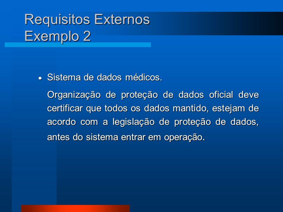 Requisitos Externos Exemplo 2  Sistema de dados médicos. Organização de proteção de dados oficial deve certificar que todos os dados mantido, estejam