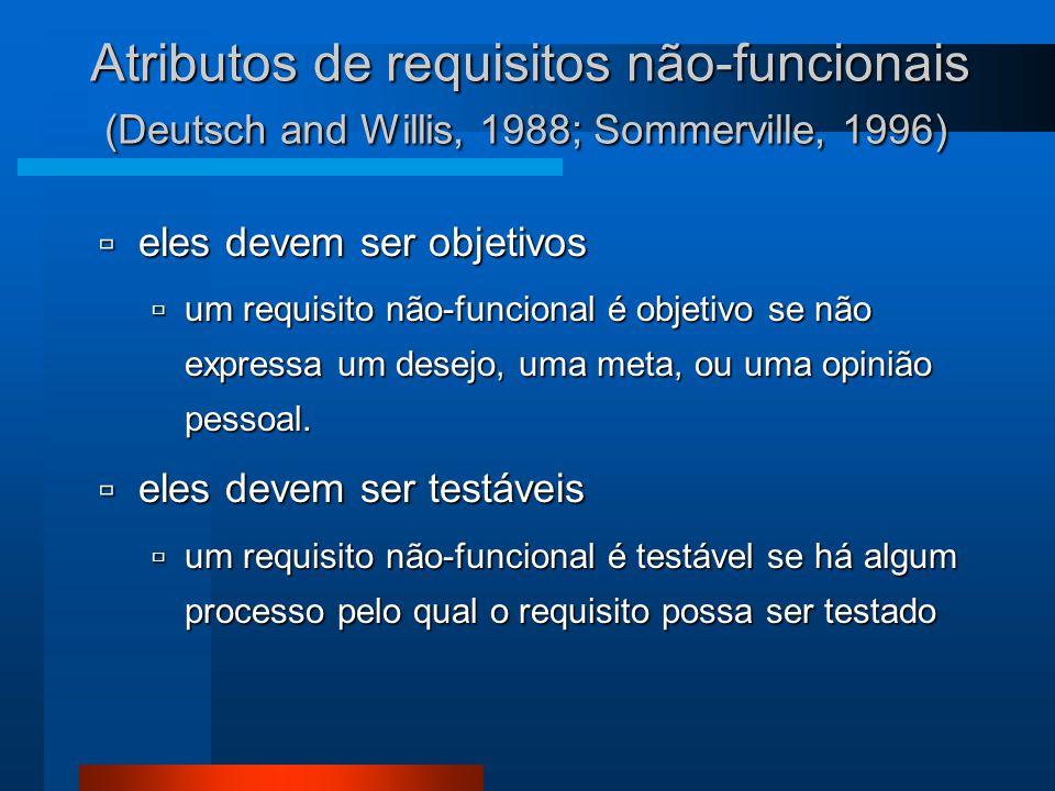 Atributos de requisitos não-funcionais (Deutsch and Willis, 1988; Sommerville, 1996)  eles devem ser objetivos  um requisito não-funcional é objetivo se não expressa um desejo, uma meta, ou uma opinião pessoal.