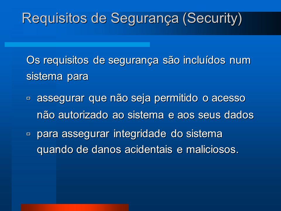 Requisitos de Segurança (Security) Os requisitos de segurança são incluídos num sistema para  assegurar que não seja permitido o acesso não autorizado ao sistema e aos seus dados  para assegurar integridade do sistema quando de danos acidentais e maliciosos.