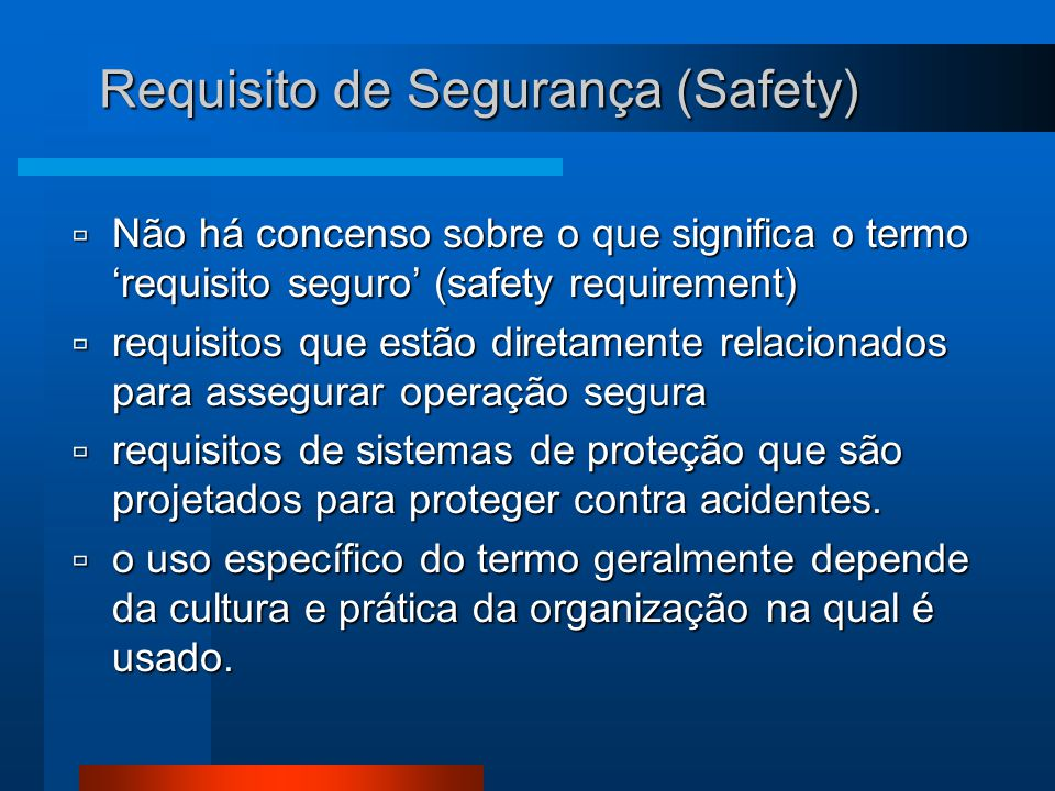 Requisito de Segurança (Safety)  Não há concenso sobre o que significa o termo 'requisito seguro' (safety requirement)  requisitos que estão diretamente relacionados para assegurar operação segura  requisitos de sistemas de proteção que são projetados para proteger contra acidentes.