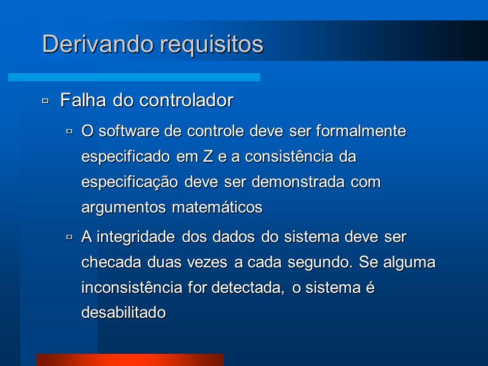 Derivando requisitos  Falha do controlador  O software de controle deve ser formalmente especificado em Z e a consistência da especificação deve ser demonstrada com argumentos matemáticos  A integridade dos dados do sistema deve ser checada duas vezes a cada segundo.