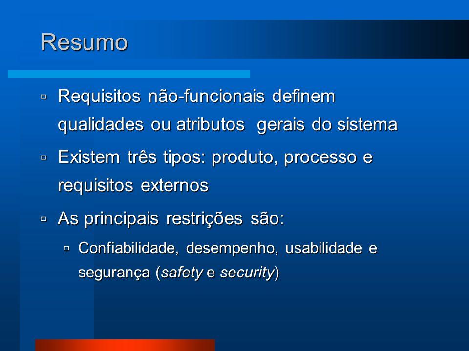 Resumo  Requisitos não-funcionais definem qualidades ou atributos gerais do sistema  Existem três tipos: produto, processo e requisitos externos  As principais restrições são:  Confiabilidade, desempenho, usabilidade e segurança (safety e security)