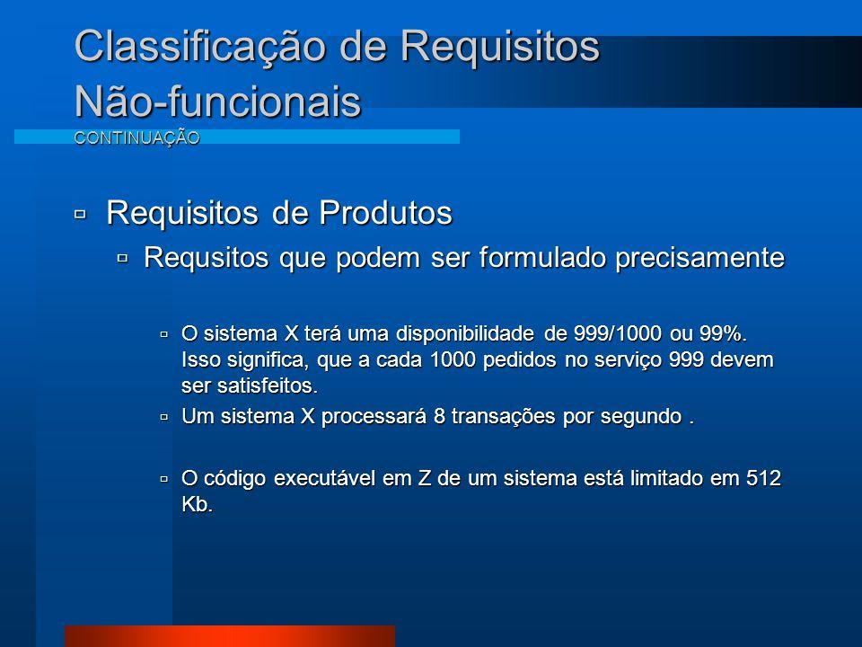 Classificação de Requisitos Não-funcionais CONTINUAÇÃO  Requisitos de Produtos  Requsitos que podem ser formulado precisamente  O sistema X terá uma disponibilidade de 999/1000 ou 99%.