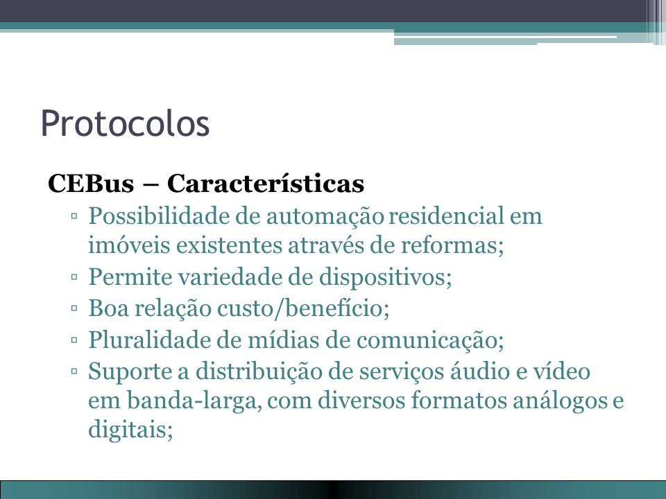 Protocolos CEBus – Características ▫Possibilidade de automação residencial em imóveis existentes através de reformas; ▫Permite variedade de dispositivos; ▫Boa relação custo/benefício; ▫Pluralidade de mídias de comunicação; ▫Suporte a distribuição de serviços áudio e vídeo em banda-larga, com diversos formatos análogos e digitais;