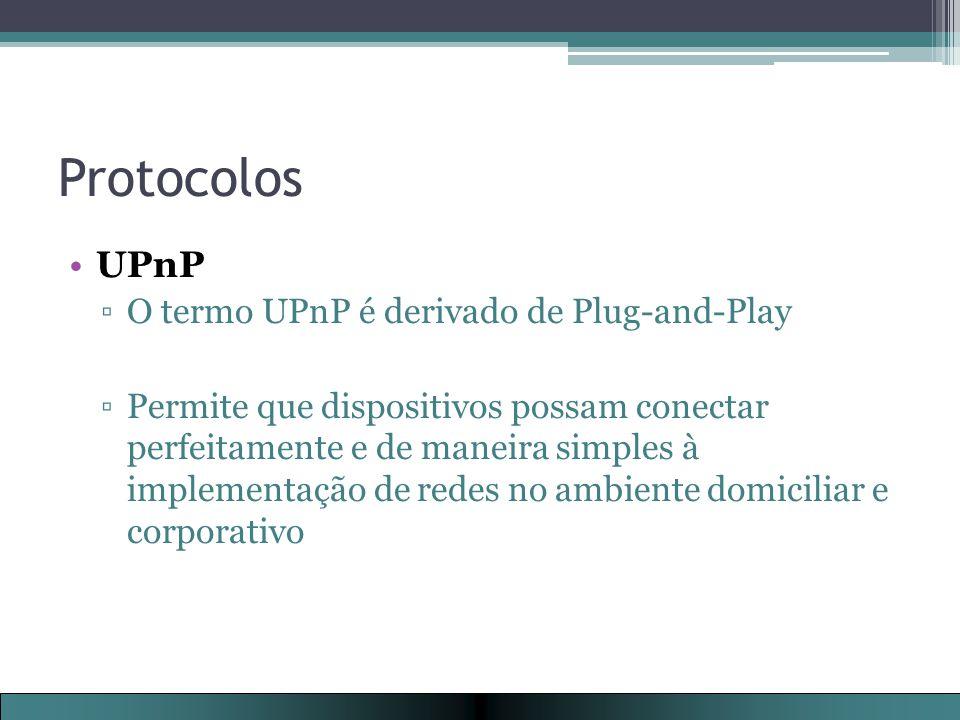 Protocolos UPnP ▫O termo UPnP é derivado de Plug-and-Play ▫Permite que dispositivos possam conectar perfeitamente e de maneira simples à implementação de redes no ambiente domiciliar e corporativo
