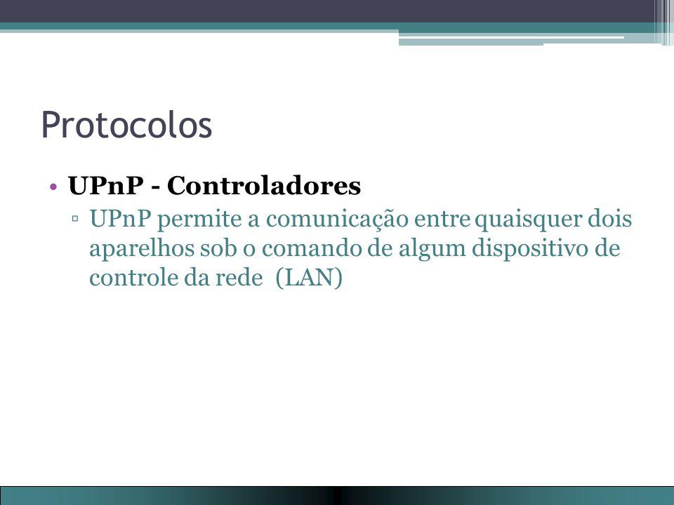 Protocolos UPnP - Controladores ▫UPnP permite a comunicação entre quaisquer dois aparelhos sob o comando de algum dispositivo de controle da rede (LAN)