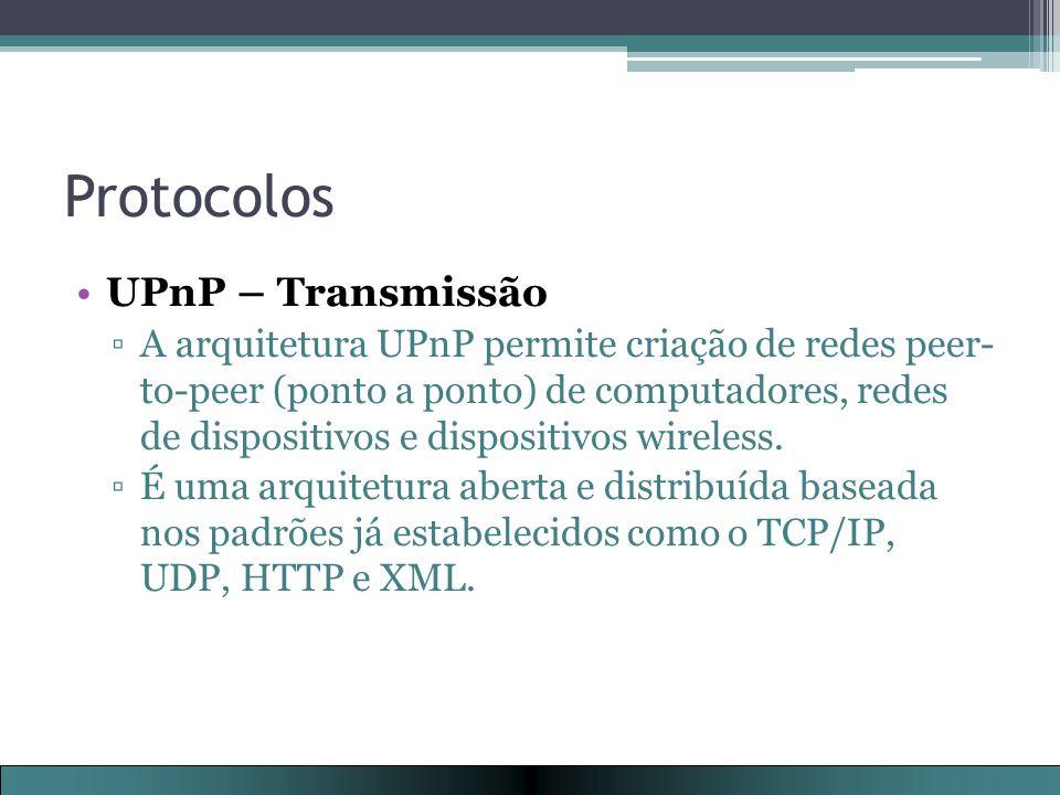 Protocolos UPnP – Transmissão ▫A arquitetura UPnP permite criação de redes peer- to-peer (ponto a ponto) de computadores, redes de dispositivos e dispositivos wireless.