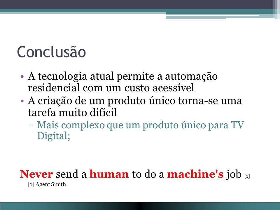 Conclusão A tecnologia atual permite a automação residencial com um custo acessível A criação de um produto único torna-se uma tarefa muito difícil ▫Mais complexo que um produto único para TV Digital; Never send a human to do a machine s job [1] [1] Agent Smith