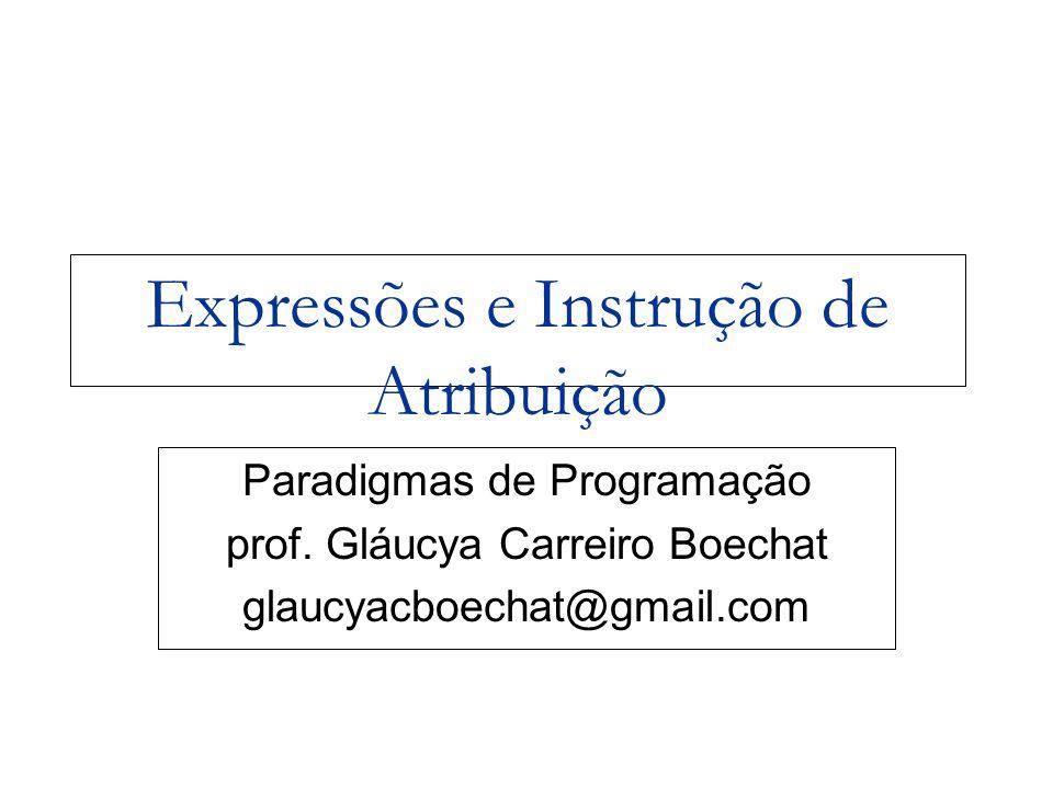 Paradigmas de Programação - prof Gláucya Carreiro Boechat 2 Expressões Aritméticas Avaliação de expressões aritméticas foi a motivação para o desenvolvimento da primeira linguagem de programação; Expressão Aritmética consiste de:  operadores e operandos,  parênteses  chamadas de função Exemplo  Double A = (3.2 + 8.4) / B;