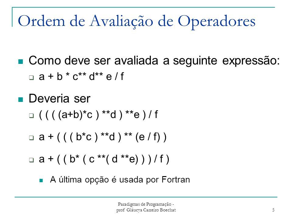 Paradigmas de Programação - prof Gláucya Carreiro Boechat 6 Ordem de Avaliação de Operadores Regra de Precedência Regra de Associatividade Parênteses Expressões Condicionais