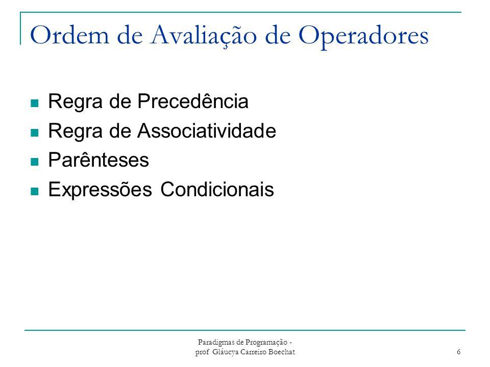Paradigmas de Programação - prof Gláucya Carreiro Boechat 7 Regra de Precedência de Operadores Regra de Precedência de Operadores para avaliação de expressões definem  ordem na qual operadores adjacentes de diferentes níveis de precedência são avaliados  Níveis de precedência típicos parênteses Operadores unários ** (se a linguagem suporta exponenciação) *, / +, - ==, >, =