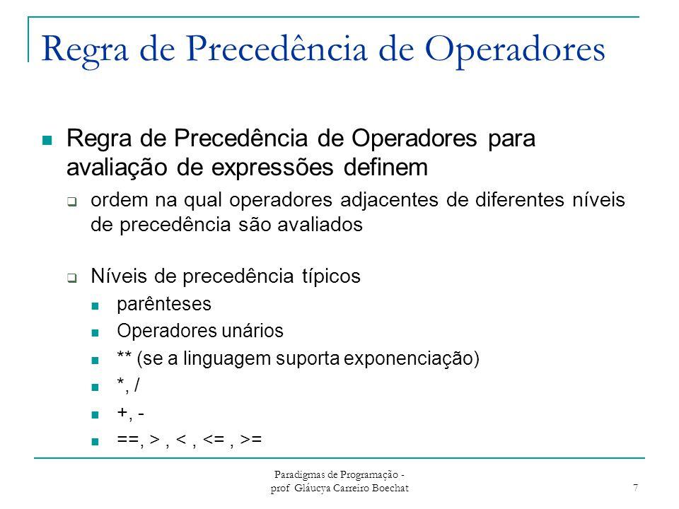 Paradigmas de Programação - prof Gláucya Carreiro Boechat 8 Regra de Precedência de Operadores FORTRANPASCALCAda ***, /, div, mod++, -- ( pós-fixo ) **, abs *, /+, - ( todos )++, -- ( prefixo ) *, /, mod +, - ( todos)+, - (unário) *, /, %+, - (binário)